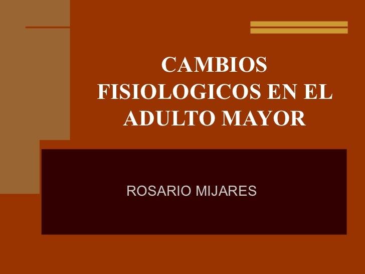 CAMBIOSFISIOLOGICOS EN EL  ADULTO MAYOR  ROSARIO MIJARES