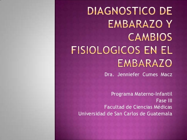 Diagnostico de embarazo y    CAMBIOS FISIOLOGICOS EN EL EMBARAZO <br />Dra.  Jenniefer  Cumes  Macz<br />Programa Materno-...