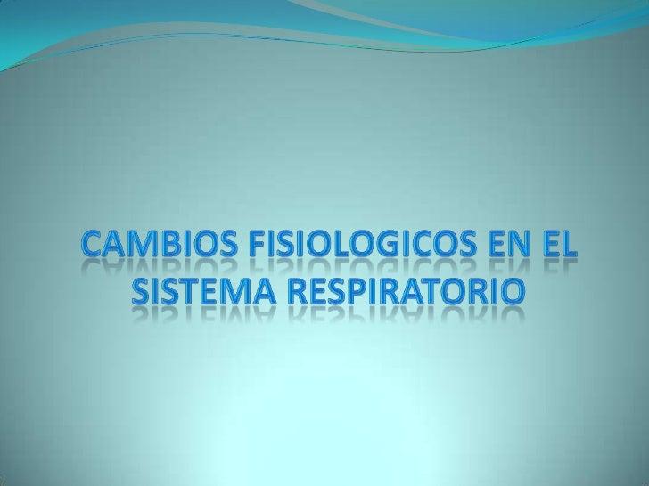 CAMBIOS FISIOLOGICOS EN EL SISTEMA RESPIRATORIO<br />
