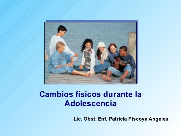 Cambios físicos durante la Adolescencia Lic. Obst. Enf. Patricia Piscoya Angeles