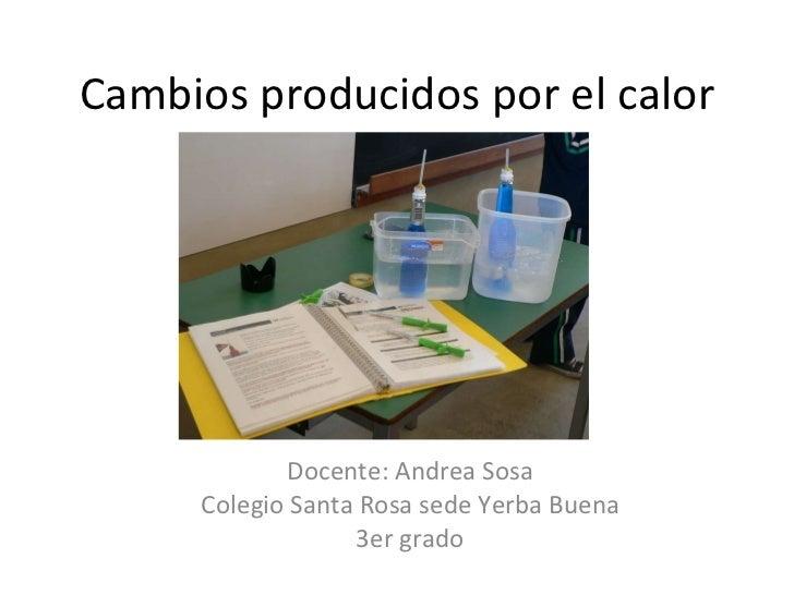 Cambios producidos por el calor Docente: Andrea Sosa Colegio Santa Rosa sede Yerba Buena 3er grado