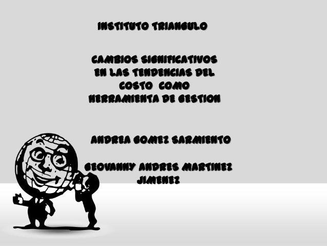 INSTITUTO TRIANGULO CAMBIOS SIGNIFICATIVOS EN LAS TENDENCIAS DEL COSTO COMO HERRAMIENTA DE GESTION ANDREA GOMEZ SARMIENTO ...