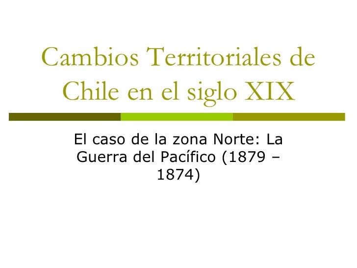 Cambios Territoriales de Chile en el siglo XIX<br />El caso de la zona Norte: La Guerra del Pacífico (1879 – 1874)<br />