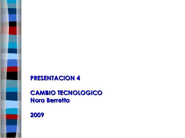 PRESENTACION 4CAMBIO TECNOLOGICONora Berretta2009