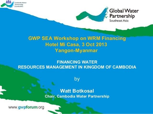 GWP SEA Workshop on WRM Financing Hotel Mi Casa, 3 Oct 2013 Yangon-Myanmar FINANCING WATER RESOURCES MANAGEMENT IN KINGDOM...