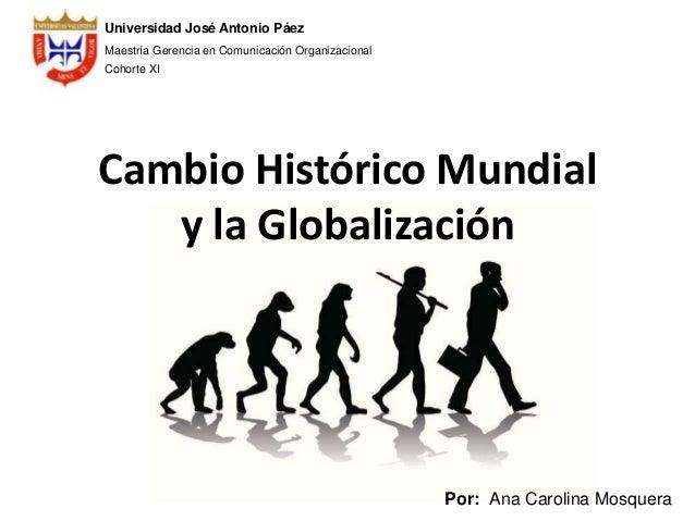 Cambio Histórico Mundial y la Globalización Universidad José Antonio Páez Maestría Gerencia en Comunicación Organizacional...
