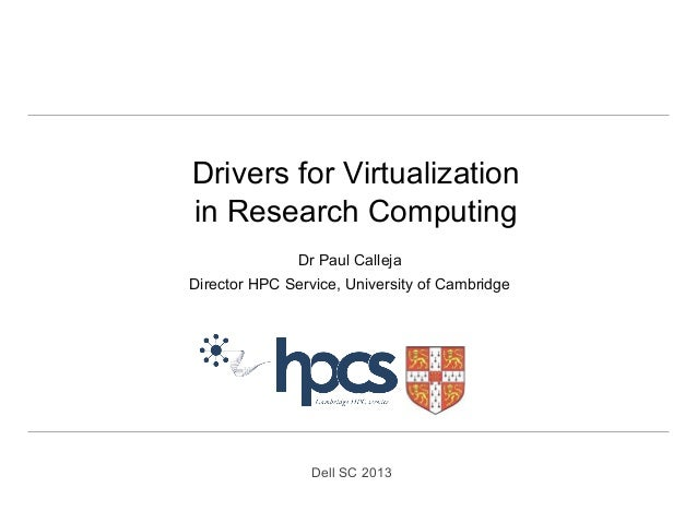 Drivers for Virtualization in Research Computing Dr Paul Calleja Director HPC Service, University of Cambridge  Dell SC 20...