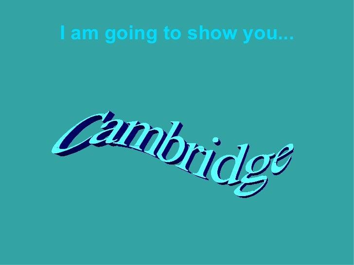 I am going to show you... Cambridge Cambridge