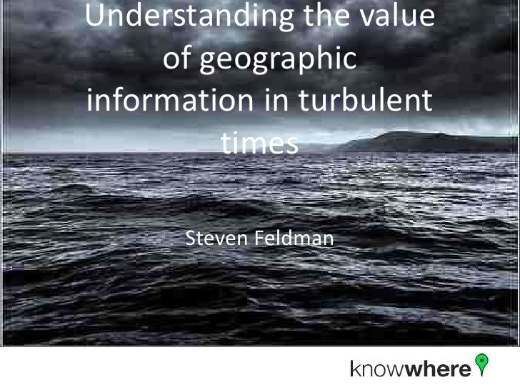 Understanding The Value Of Geoographic Information in a Turbullent World