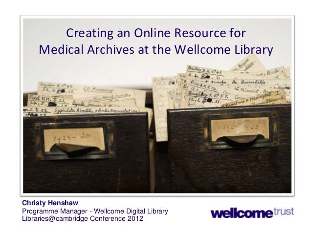 Creating an Online Resource for Medical Archives at the Wellcome Library  Christy Henshaw Programme Manager - Wellcome Dig...