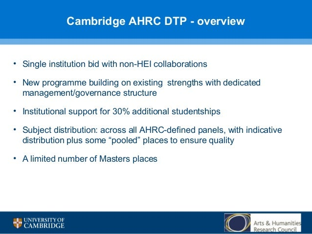 Cambridge AHRC DTP - overview  • Single institution bid with non-HEI collaborations • New programme building on existing s...