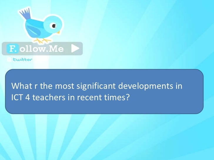 What r the most significant developments in ICT 4 teachers in recent times?