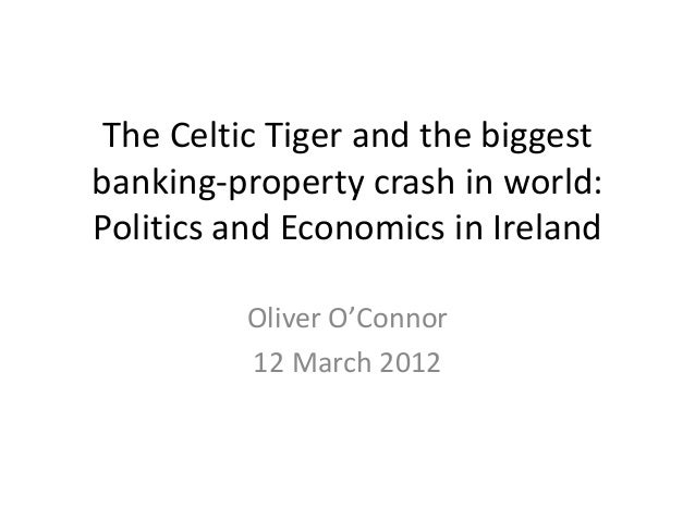 The Celtic Tiger and the biggestbanking-property crash in world:Politics and Economics in Ireland         Oliver O'Connor ...