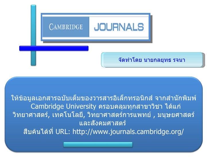 จัดทำโดย นายกลยุทธ รจนา ให้ข้อมูลเอกสารฉบับเต็มของวารสารอิเล็กทรอนิกส์ จากสำนักพิมพ์  Cambridge University  ครอบคลุมทุกสาข...