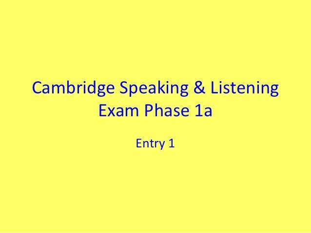 Cambridge Speaking & Listening       Exam Phase 1a            Entry 1