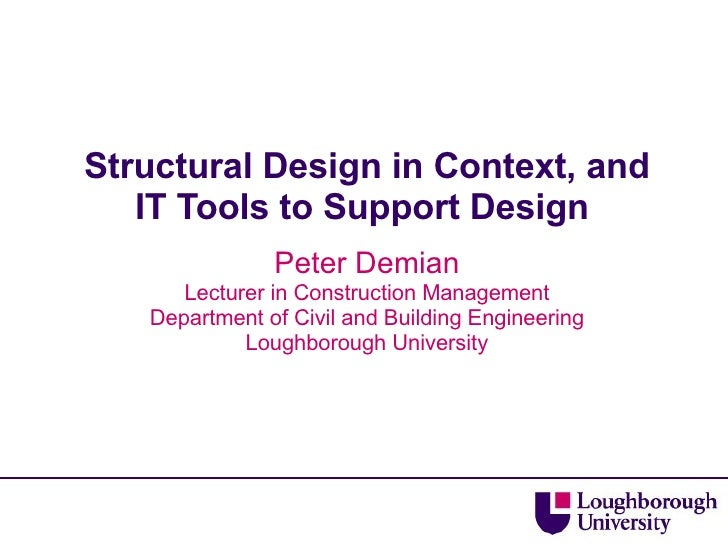 Structural Design in Context, and IT Tools to Support Design  Peter Demian Lecturer in Construction Management Department ...