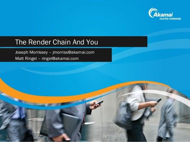 The Render Chain And You Joseph Morrissey – jmorriss@akamai.com Matt Ringel – ringel@akamai.com