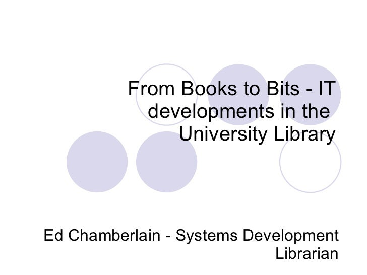 From Books to Bits - IT developments in the  University Library   Ed Chamberlain - Systems Development Librarian