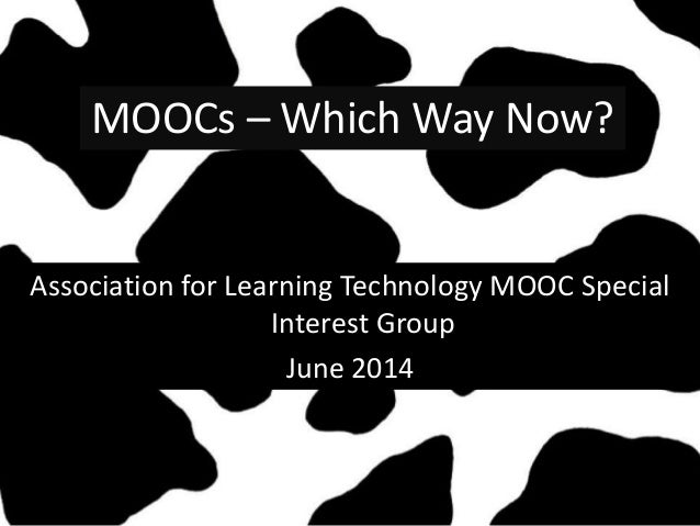 MOOCs – Which Way Now? Association for Learning Technology MOOC Special Interest Group June 2014