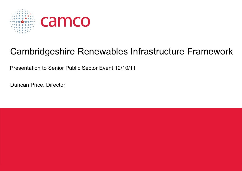 Cambridgeshire Renewables Infrastructure Framework Presentation to Senior Public Sector Event 12/10/11 Duncan Price, Direc...