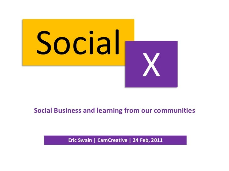 Social<br />X<br />Social Business and learning from our communities<br />Eric Swain | CamCreative | 24 Feb, 2011<br />