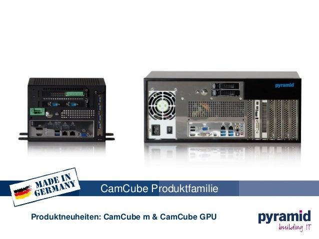 CamCube Produktfamilie Produktneuheiten: CamCube m & CamCube GPU