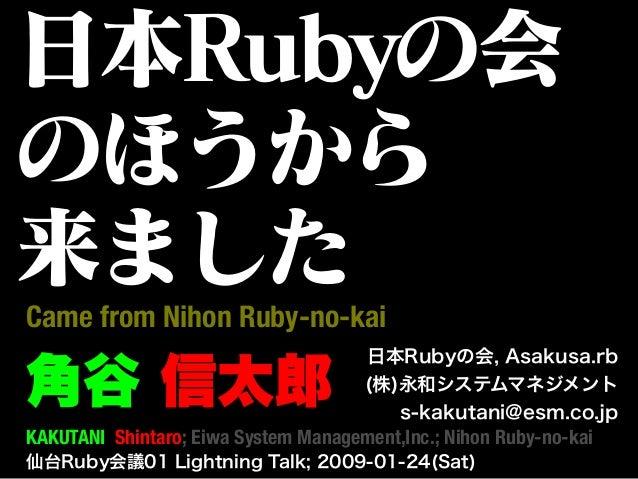 日本Rubyの会 のほうから 来ました 仙台Ruby会議01 Lightning Talk; 2009-01-24(Sat) 角谷 信太郎 Came from Nihon Ruby-no-kai 日本Rubyの会, Asakusa.rb (株)...