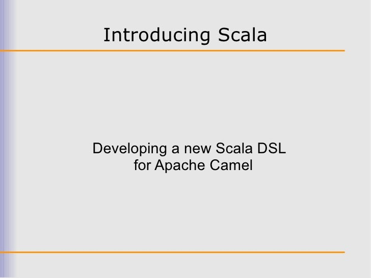 Introducing Scala     Developing a new Scala DSL      for Apache Camel