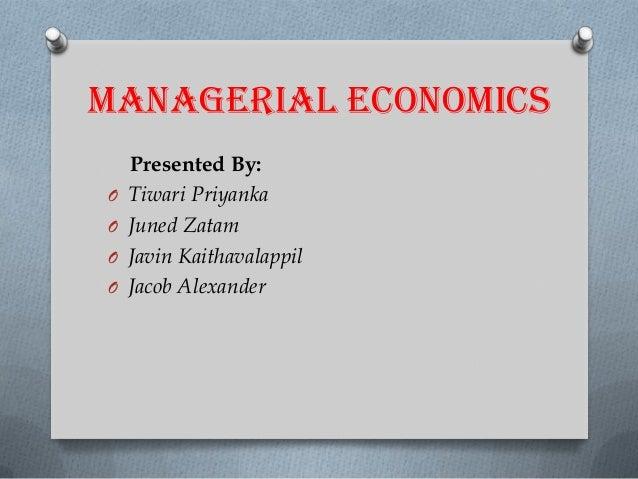 MANAGERIAL ECONOMICS O O O  O  Presented By: Tiwari Priyanka Juned Zatam Javin Kaithavalappil Jacob Alexander