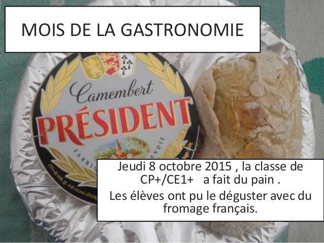 MOIS DE LA GASTRONOMIE  Jeudi 8 octobre 2015 , la classe de  CP+/CE1+ a fait du pain .  Les élèves ont pu le déguster avec...