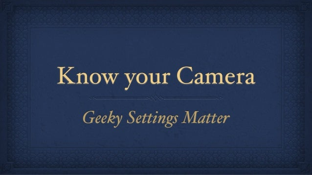 Know your Camera Geeky Settings Matter