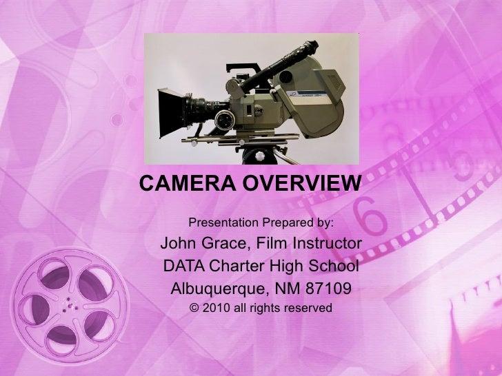 CAMERA OVERVIEW Presentation Prepared by: John Grace, Film Instructor DATA Charter High School Albuquerque, NM 87109 © 201...