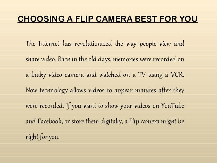 CHOOSING A FLIP CAMERA BEST FOR YOU The Internet has revolutionized the way people view and share video. Back in the old d...