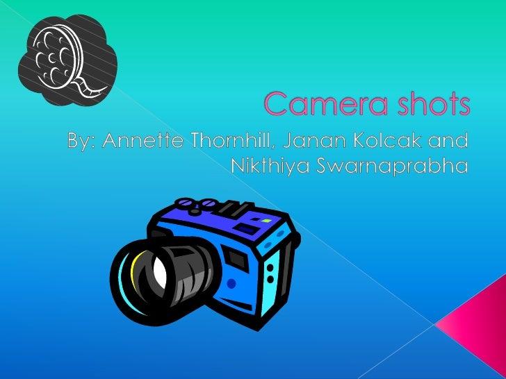 Camera shots <br />By: Annette Thornhill, Janan Kolcak and Nikthiya Swarnaprabha<br />