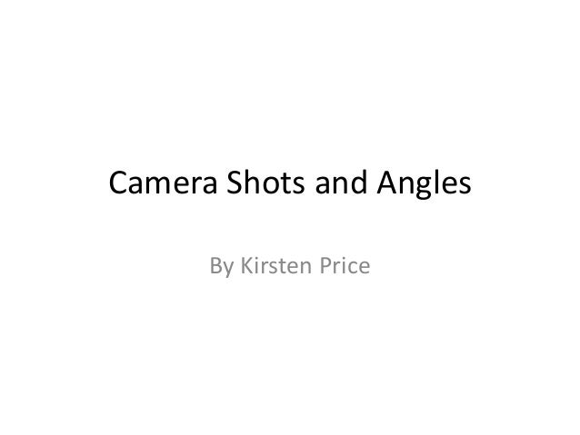 Camera Shots and Angles By Kirsten Price