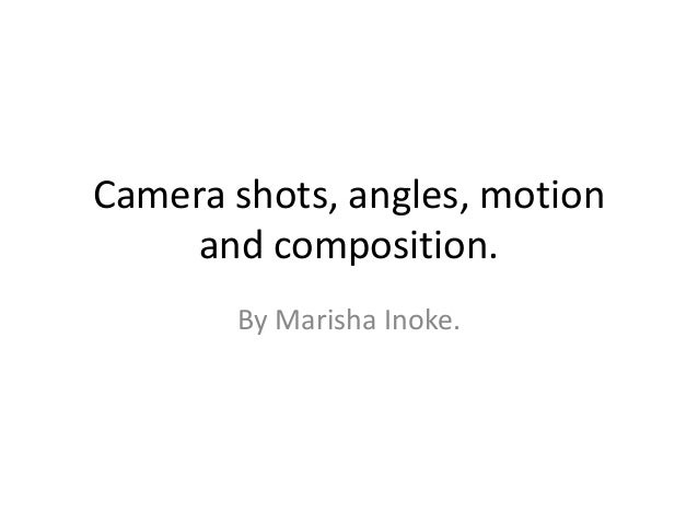 Camera shots, angles, motion     and composition.       By Marisha Inoke.