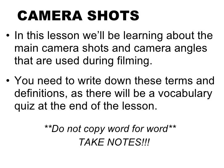 CAMERA SHOTS <ul><li>In this lesson we'll be learning about the main camera shots and camera angles that are used during f...