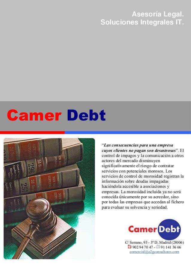 C C/ Serrano, 93 - 3º D, Madrid (28006) 902 94 70 47 - 91 141 36 66 comercial@e2gconsultores.com Camer Debt Asesoría Legal...