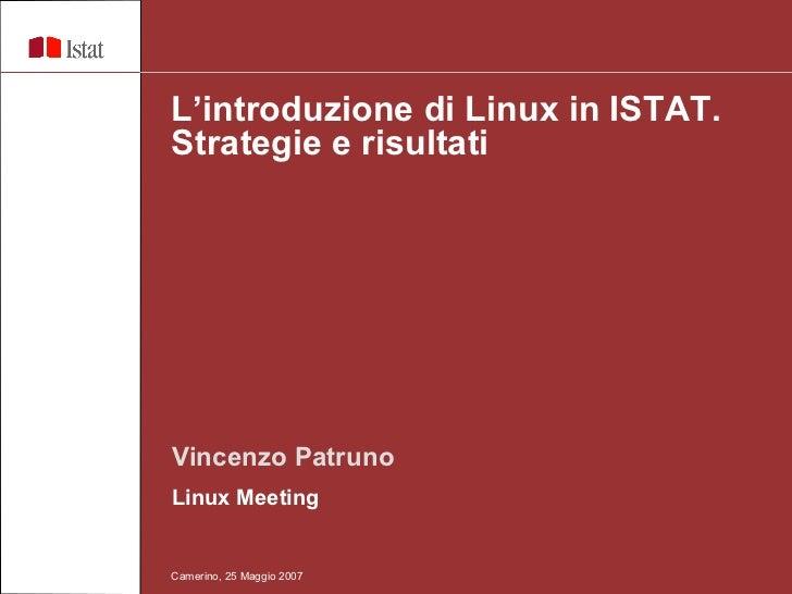 Vincenzo Patruno Linux Meeting  L'introduzione di Linux in ISTAT. Strategie e risultati  Camerino, 25 Maggio 2007