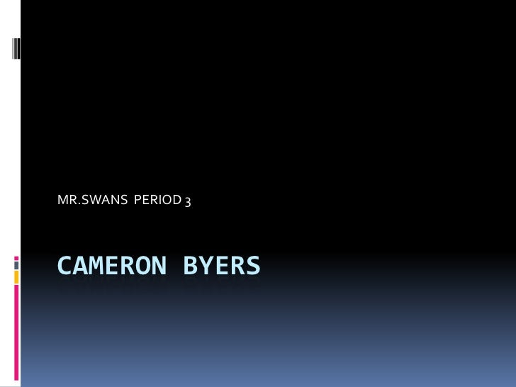 Cameron Byers	<br />MR.SWANS  PERIOD 3 <br />
