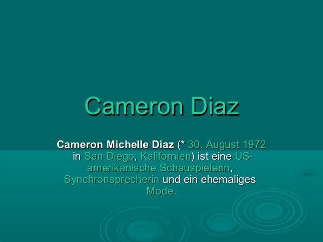 Cameron DiazCameron Michelle Diaz (* 30. August 1972  in San Diego, Kalifornien) ist eine US-     amerikanische Schauspiel...