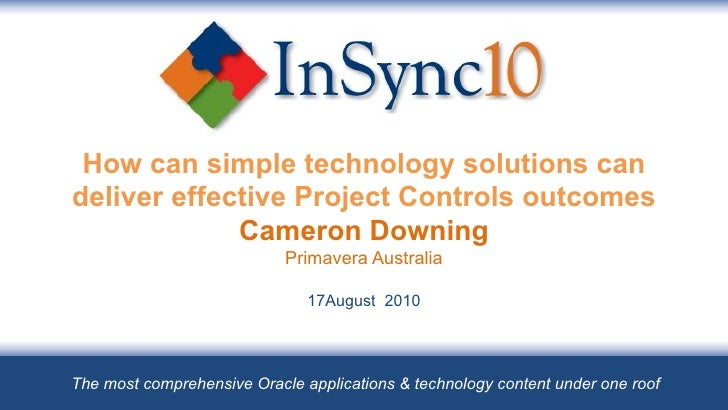 How can simple technology solutions can deliver effective Project Controls outcomes Cameron Downing Primavera Australia 17...