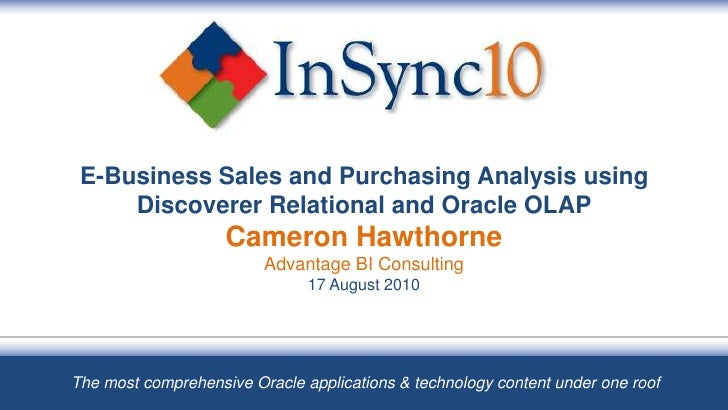 E-Business Sales and Purchasing Analysis using Discoverer Relational and Oracle OLAPCameron HawthorneAdvantage BI Consulti...