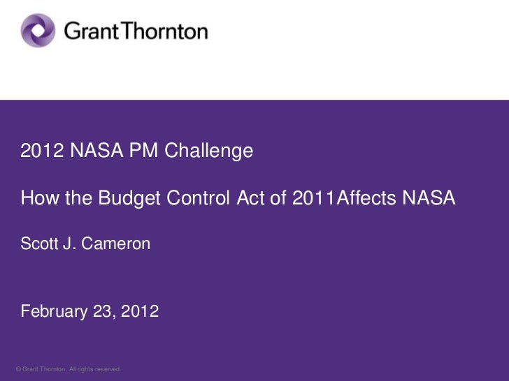 2012 NASA PM Challenge How the Budget Control Act of 2011Affects NASA Scott J. Cameron February 23, 2012© Grant Thornton. ...