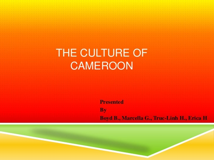 THE CULTURE OF  CAMEROON      Presented      By      Boyd B., Marcella G., Truc-Linh H., Erica H