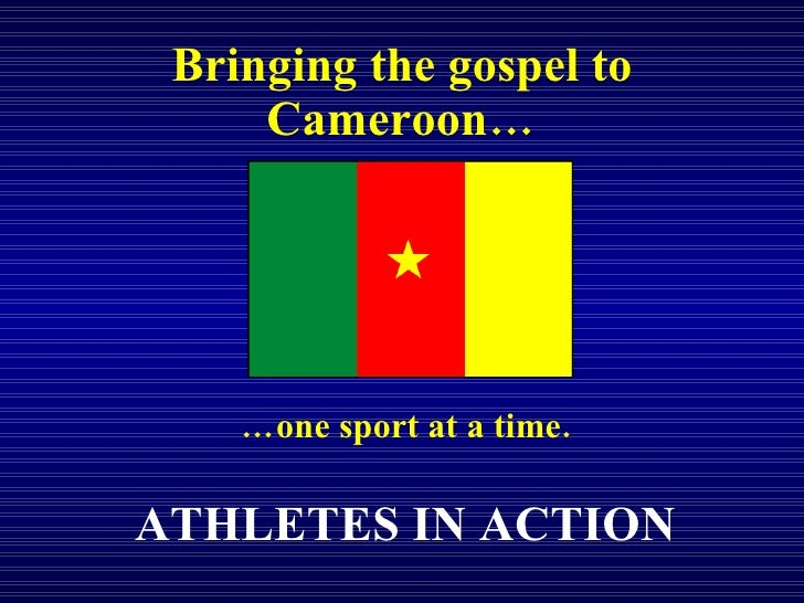 Bringing the gospel to Cameroon… … one sport at a time. ATHLETES IN ACTION