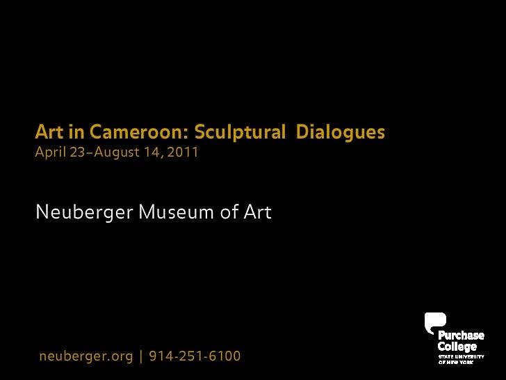 Art in Cameroon: Sculptural DialoguesApril 23–August 14, 2011Neuberger Museum of Artneuberger.org | 914-251-6100
