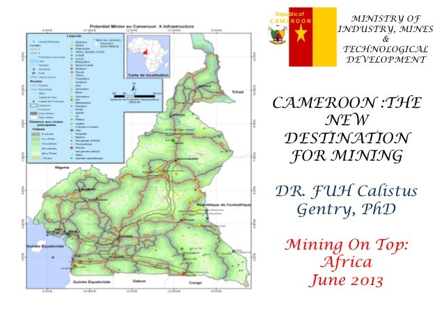 Republic of C A M E R O O N MINISTRY OF INDUSTRY, MINES & TECHNOLOGICAL DEVELOPMENT CAMEROON :THE NEW DESTINATION FOR MINI...