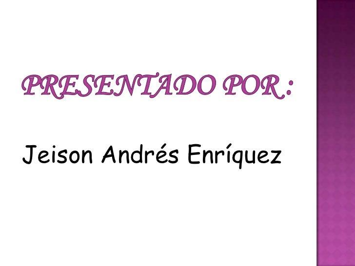 Presentado por :<br />Jeison Andrés Enríquez<br />