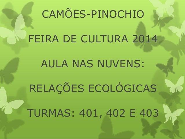CAMÕES-PINOCHIO  FEIRA DE CULTURA 2014  AULA NAS NUVENS:  RELAÇÕES ECOLÓGICAS  TURMAS: 401, 402 E 403